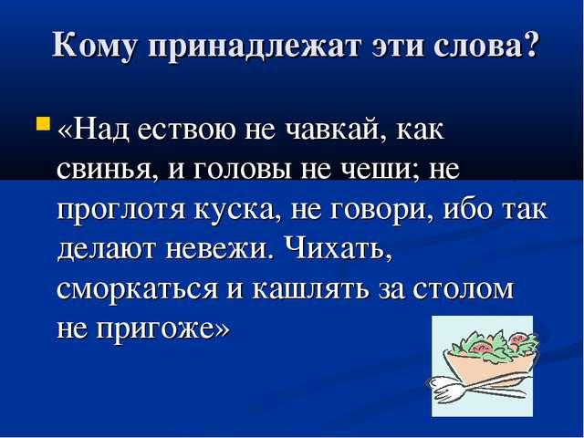 Кому принадлежат эти слова? «Над ествою не чавкай, как свинья, и головы не ч...