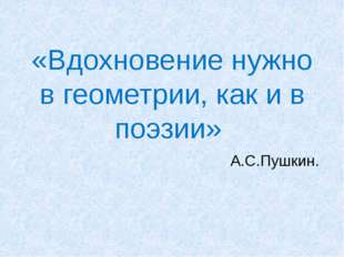 «Вдохновение нужно в геометрии, как и в поэзии» А.С.Пушкин.