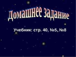 Учебник: стр. 40, №5, №8