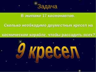Задача  В экипаже 17 космонавтов. Сколько необходимо двуместных кресел на