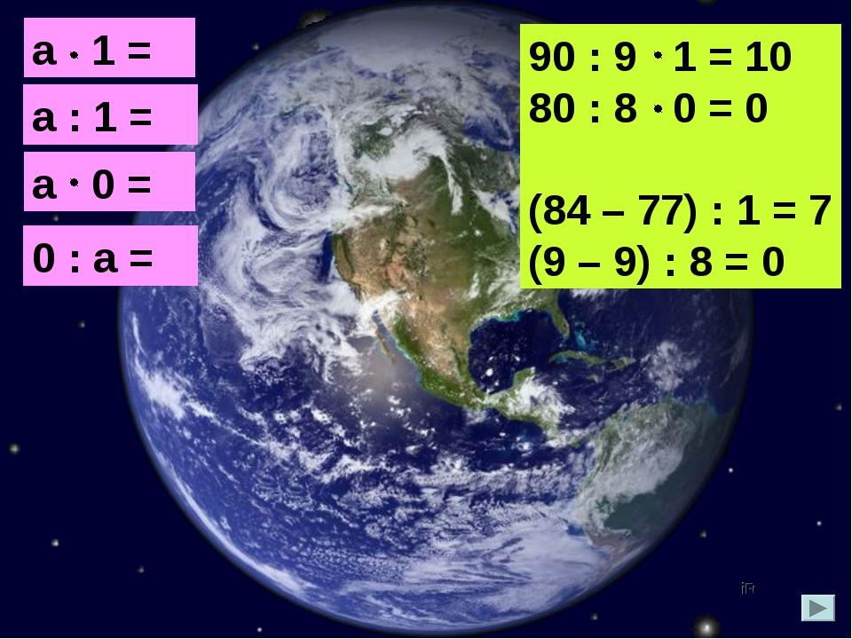 а 1 = а а : 1 = а а 0 = 0 0 : а = 0 90 : 9 1 = 10 80 : 8 0 = 0 (84 – 77) : 1...