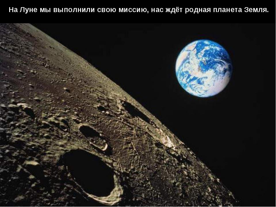 На Луне мы выполнили свою миссию, нас ждёт родная планета Земля.