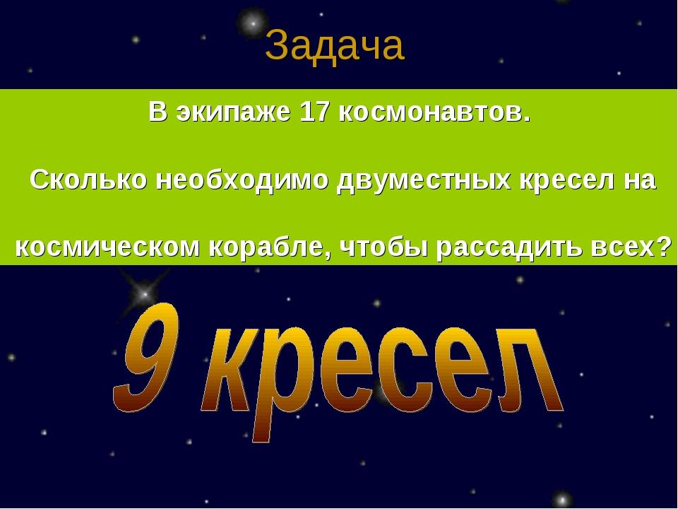 Задача  В экипаже 17 космонавтов. Сколько необходимо двуместных кресел на...