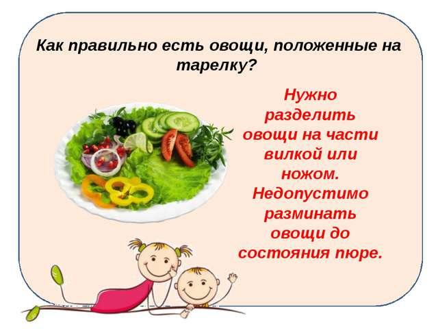 Как правильно есть овощи, положенные на тарелку? Нужно разделить овощи на ча...