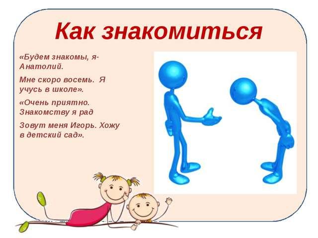 Как знакомиться «Будем знакомы, я-Анатолий. Мне скоро восемь. Я учусь в школе...