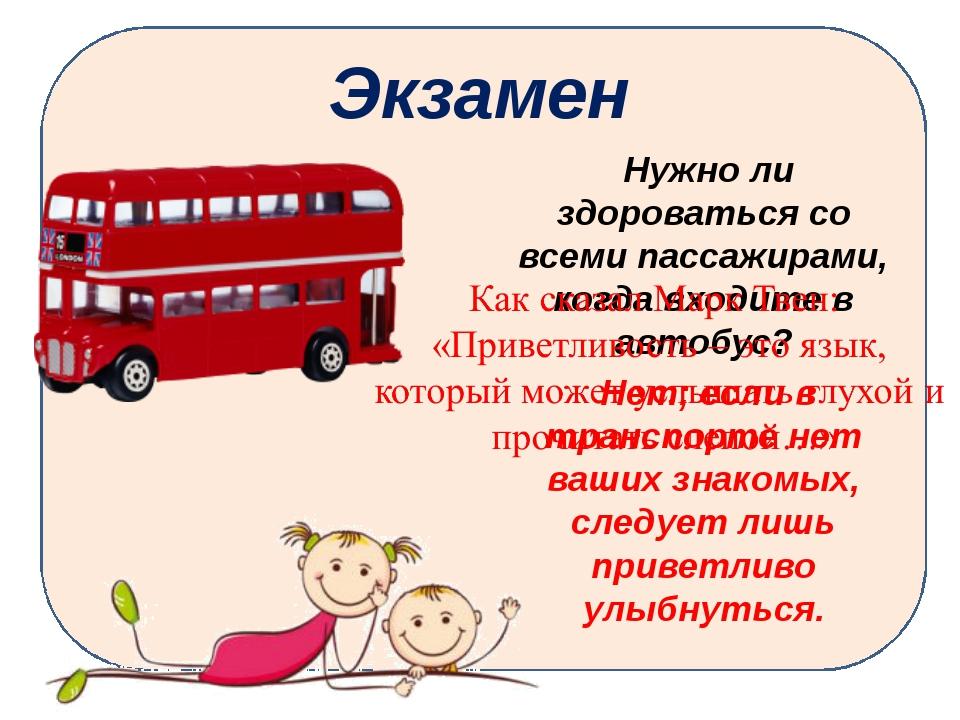 Экзамен Нужно ли здороваться со всеми пассажирами, когда входите в автобус? Н...