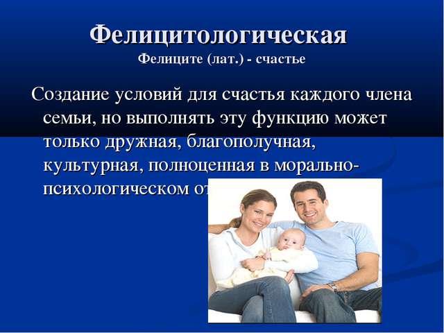 Фелицитологическая Фелиците (лат.) - счастье Создание условий для счастья каж...