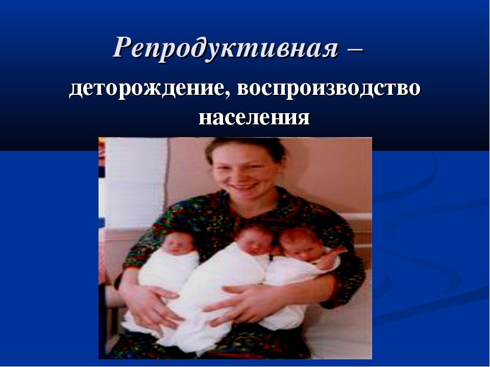 Репродуктивная – деторождение, воспроизводство населения