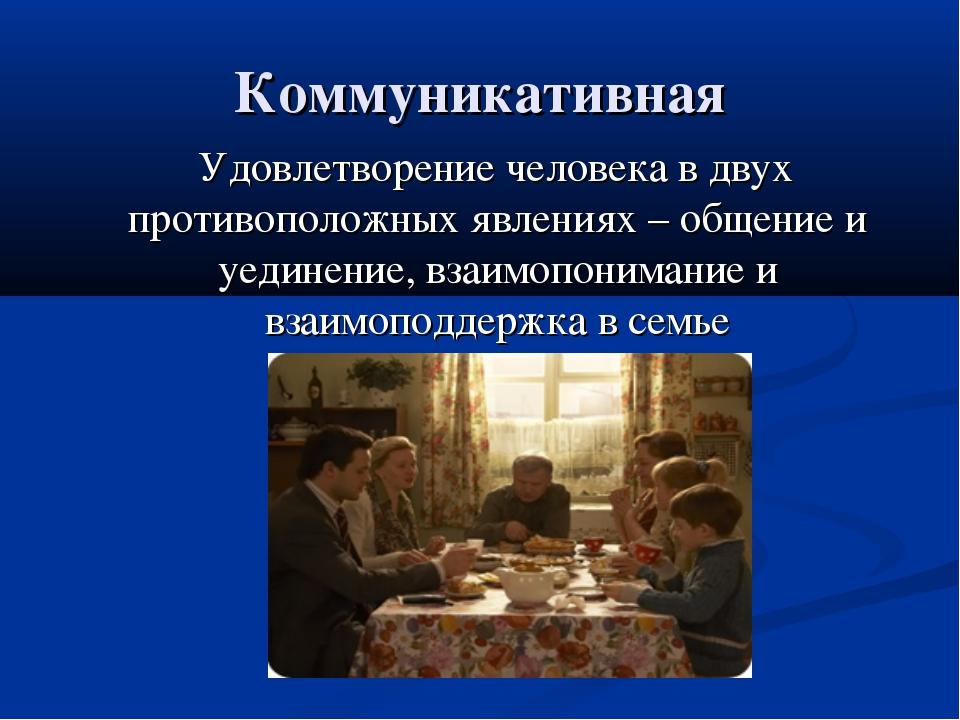 Коммуникативная Удовлетворение человека в двух противоположных явлениях – общ...