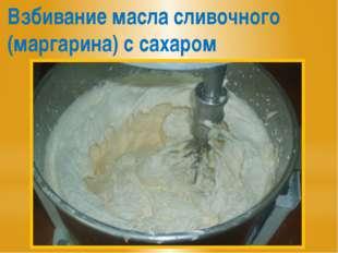 Взбивание масла сливочного (маргарина) с сахаром