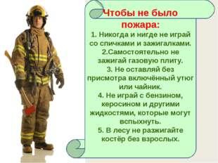 Чтобы не было пожара: 1. Никогда и нигде не играй со спичками и зажигалками.