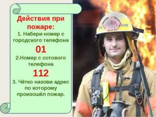 Действия при пожаре: 1. Набери номер с городского телефона 01 2.Номер с сотов