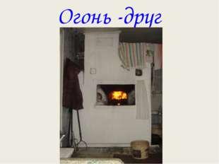 Огонь -друг