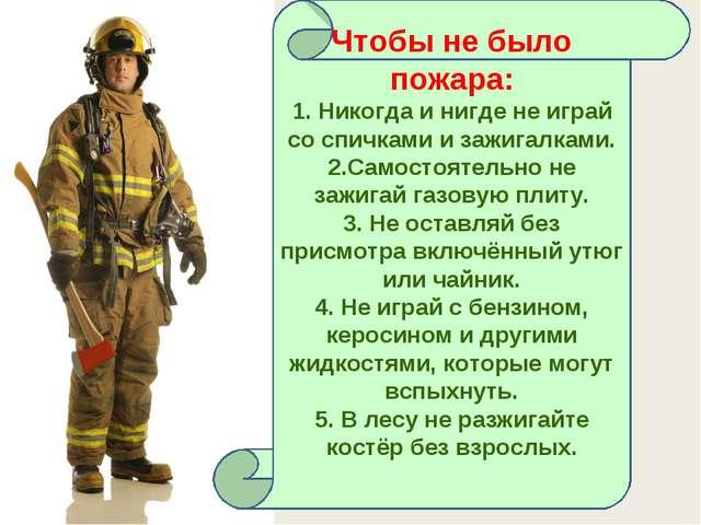 Чтобы не было пожара: 1. Никогда и нигде не играй со спичками и зажигалками....