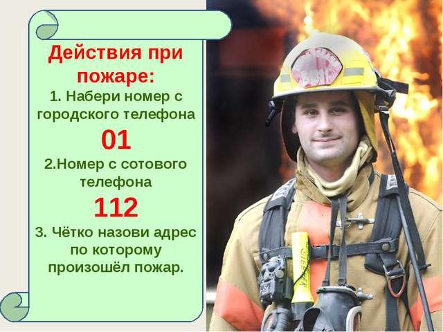 Действия при пожаре: 1. Набери номер с городского телефона 01 2.Номер с сотов...