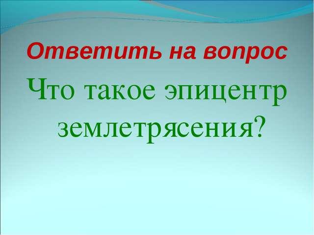 Ответить на вопрос Что такое эпицентр землетрясения?