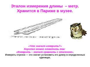 Эталон измерения длины – метр. Хранится в Париже в музее. «Что значит измерит
