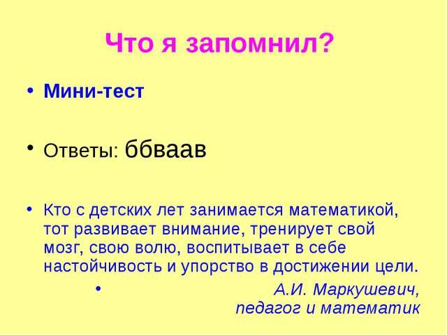Что я запомнил? Мини-тест Ответы: ббваав Кто с детских лет занимается математ...