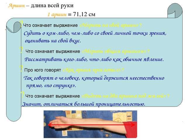 Аршин – длина всей руки 1 аршин = 71,12 см . ?Что означает выражение «Мерить...