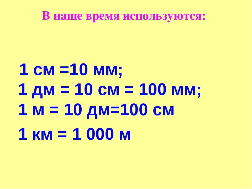 В наше время используются: 1 см =10 мм; 1 дм = 10 см = 100 мм; 1 м = 10 дм=10...