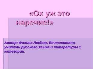 «Ох уж это наречие!» Автор: Филина Любовь Вячеславовна, учитель русского язы