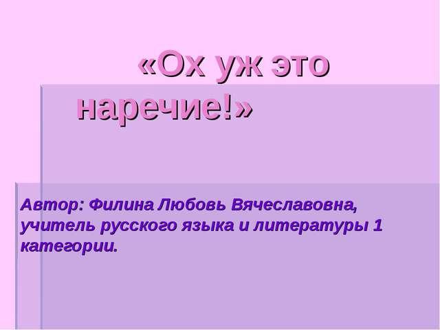 «Ох уж это наречие!» Автор: Филина Любовь Вячеславовна, учитель русского язы...