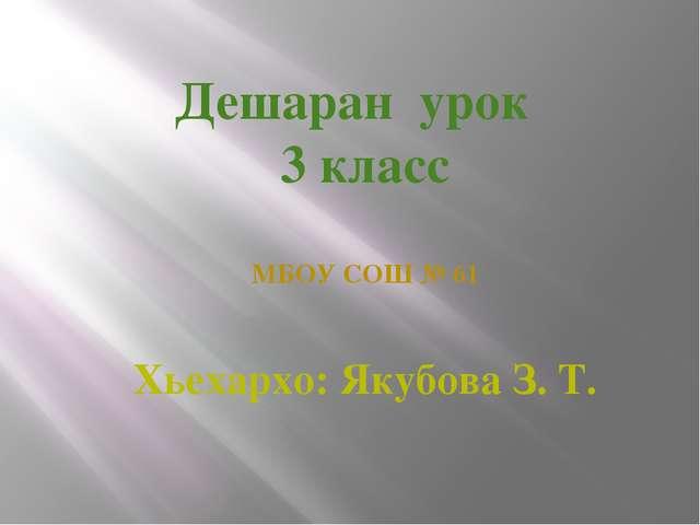 Дешаран урок 3 класс МБОУ СОШ № 61 Хьехархо: Якубова З. Т.