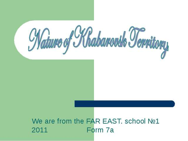 We are from the FAR EAST. school №1 2011 Form 7a