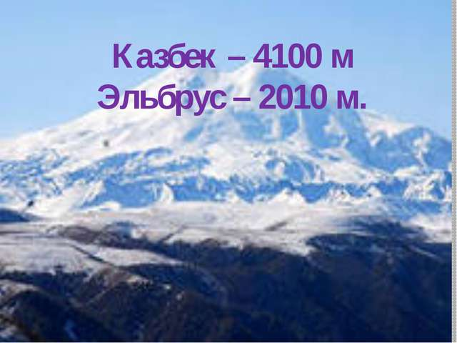 Казбек – 4100 м Эльбрус – 2010 м.