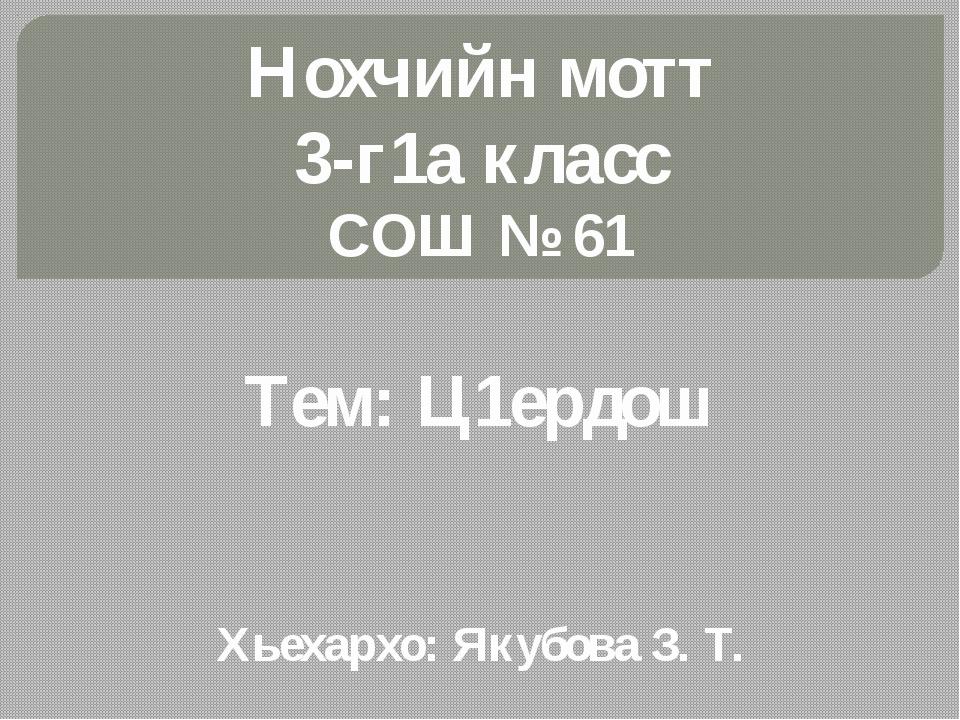Нохчийн мотт 3-г1а класс СОШ № 61 Тем: Ц1ердош Хьехархо: Якубова З. Т.
