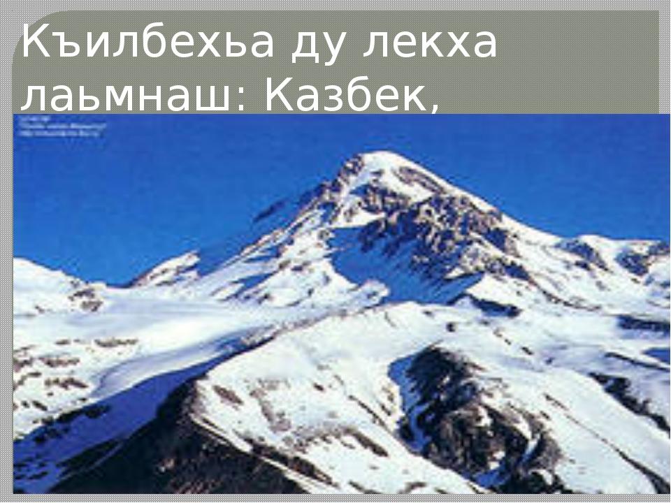 Къилбехьа ду лекха лаьмнаш: Казбек, Эльбрус.