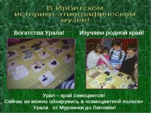 Богатства Урала! Изучаем родной край! Урал – край самоцветов! Сейчас их можно