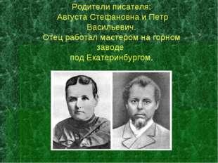 Родители писателя: Августа Стефановна и Петр Васильевич. Отец работал мастеро