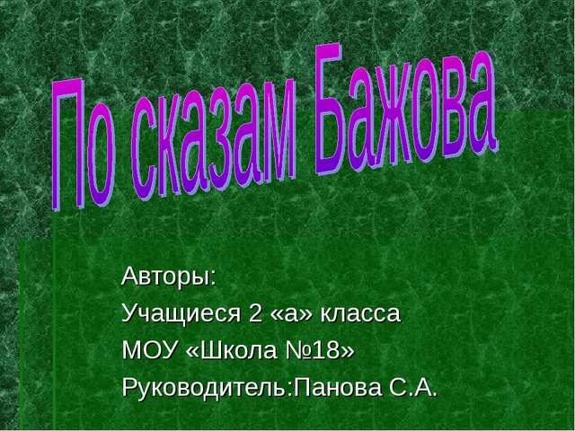 Авторы: Учащиеся 2 «а» класса МОУ «Школа №18» Руководитель:Панова С.А.