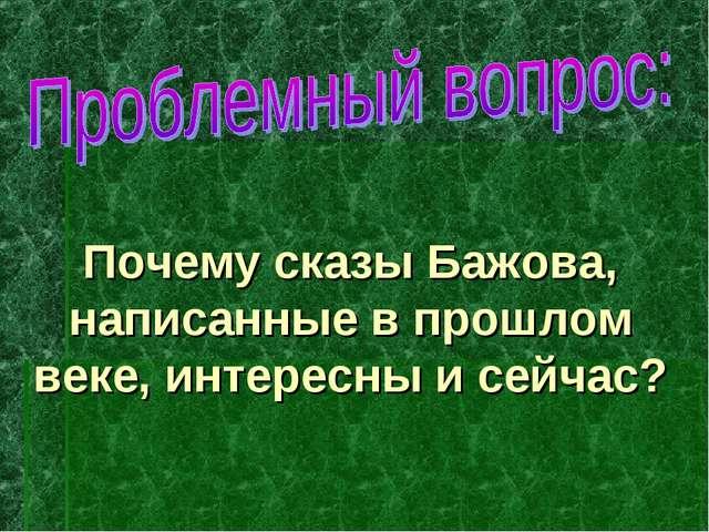 Почему сказы Бажова, написанные в прошлом веке, интересны и сейчас?