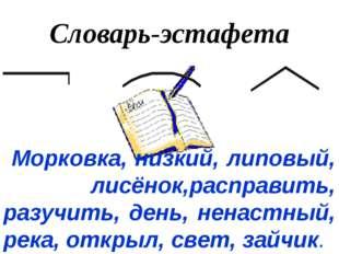 Словарь-эстафета Морковка, низкий, липовый, лисёнок,расправить, разучить, ден