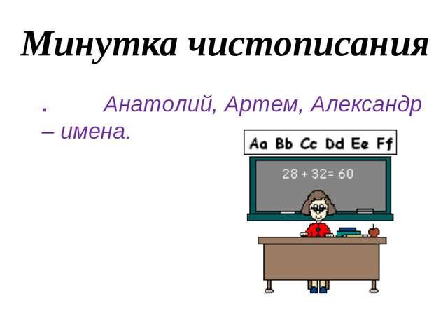 Минутка чистописания . Анатолий, Артем, Александр – имена.