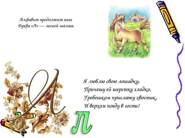 Алфавит продолжит наш Буква «Л» — лесной шалаш. Я люблю свою лошадку, Причешу...