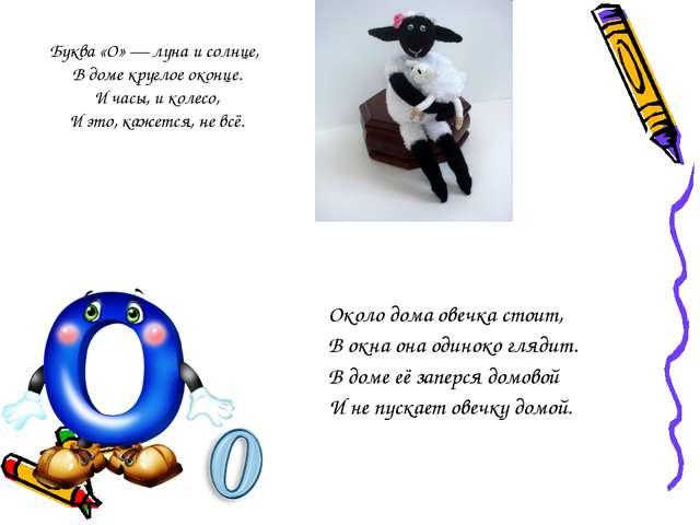 Буква «О» — луна и солнце, В доме круглое оконце. И часы, и колесо, И это, ка...