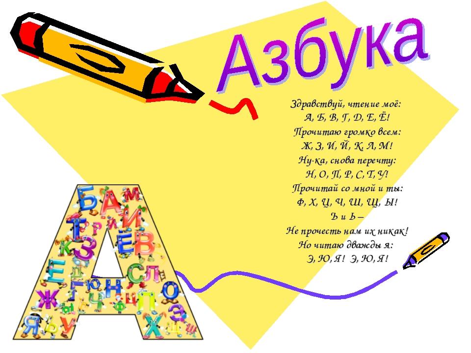 Здравствуй, чтение моё: А, Б, В, Г, Д, Е, Ё! Прочитаю громко всем: Ж, З, И, Й...