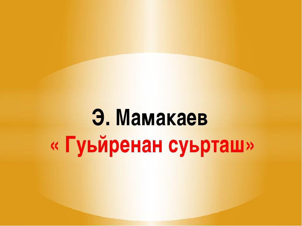 Э. Мамакаев « Гуьйренан суьрташ»