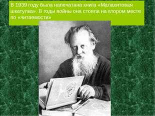 В 1939 году была напечатана книга «Малахитовая шкатулка». В годы войны она ст