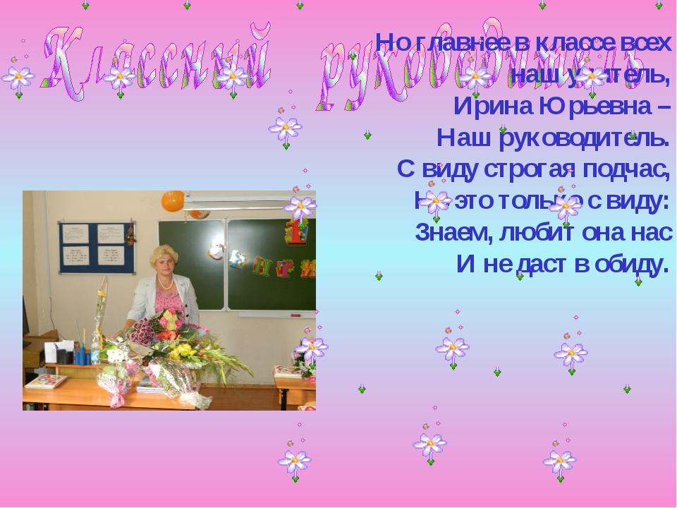 Но главнее в классе всех наш учитель, Ирина Юрьевна – Наш руководитель. С вид...