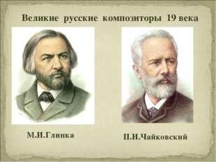 М.И.Глинка П.И.Чайковский Великие русские композиторы 19 века