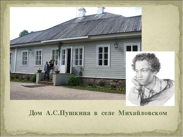 Дом А.С.Пушкина в селе Михайловском