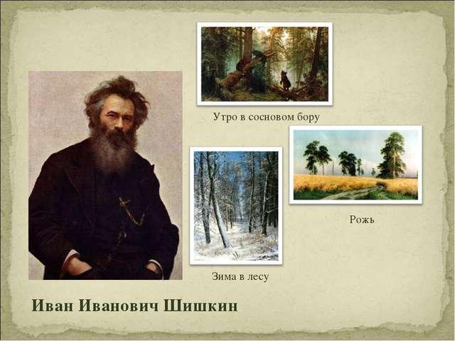 Утро в сосновом бору Рожь Зима в лесу Иван Иванович Шишкин