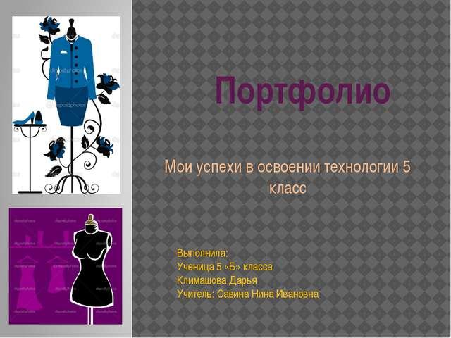 Портфолио Мои успехи в освоении технологии 5 класс Выполнила: Ученица 5 «Б»...