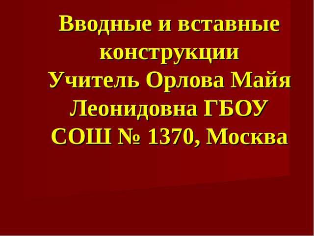 Вводные и вставные конструкции Учитель Орлова Майя Леонидовна ГБОУ СОШ № 1370...
