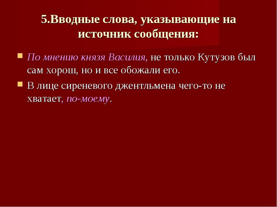 5.Вводные слова, указывающие на источник сообщения: По мнению князя Василия,...