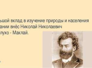 Большой вклад в изучение природы и населения Океании внёс Николай Николаевич